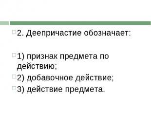 2. Деепричастие обозначает:1) признак предмета по действию;2) добавочное действи