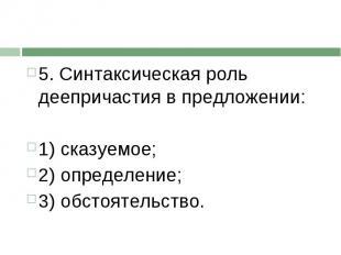 5. Синтаксическая роль деепричастия в предложении:1) сказуемое; 2) определение;3