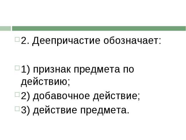 2. Деепричастие обозначает:1) признак предмета по действию;2) добавочное действие;3) действие предмета.