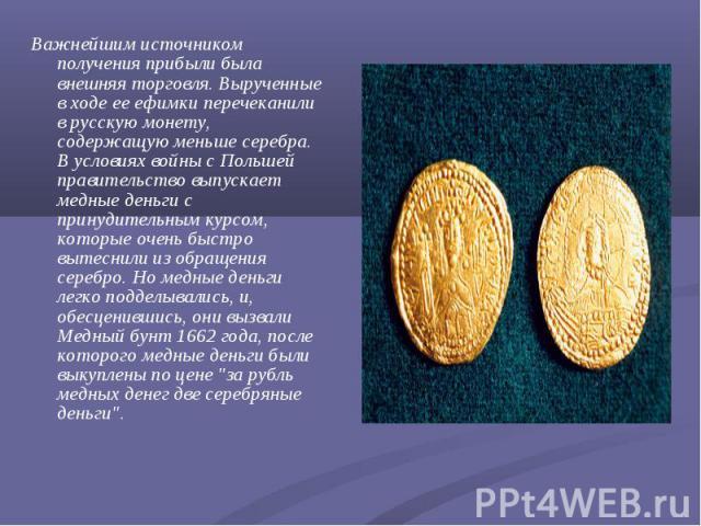 Важнейшим источником получения прибыли была внешняя торговля. Вырученные в ходе ее ефимки перечеканили в русскую монету, содержащую меньше серебра. В условиях войны с Польшей правительство выпускает медные деньги с принудительным курсом, которые оче…