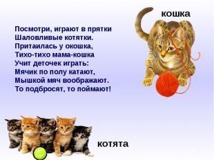 Посмотри, играют в пряткиШаловливые котятки.Притаилась у окошка,Тихо-тихо мама-к