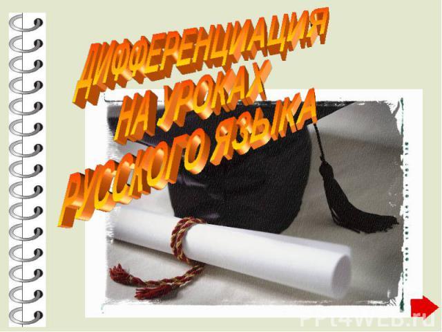 ДИФФЕРЕНЦИАЦИЯ НА УРОКАХ РУССКОГО ЯЗЫКА