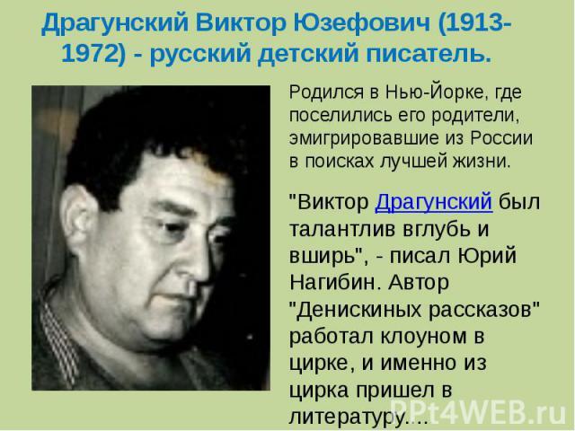 Драгунский Виктор Юзефович (1913-1972) - русский детский писатель. Родился в Нью-Йорке, где поселились его родители, эмигрировавшие из России в поисках лучшей жизни.