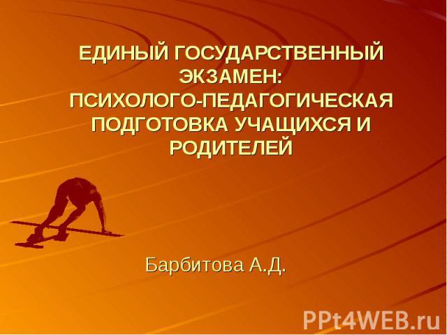 ЕДИНЫЙ ГОСУДАРСТВЕННЫЙ ЭКЗАМЕН:ПСИХОЛОГО-ПЕДАГОГИЧЕСКАЯ ПОДГОТОВКА УЧАЩИХСЯ И РОДИТЕЛЕЙ Барбитова А.Д.