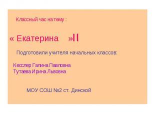 Классный час на тему :« Екатерина » Подготовили учителя начальных классов: Кессл