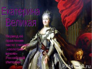 Екатерина ВеликаяПериод её правления часто считают «золотым веком» Российской Им