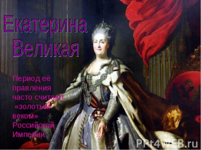 Екатерина ВеликаяПериод её правления часто считают «золотым веком» Российской Империи.