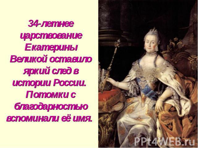 34-летнее царствование Екатерины Великой оставило яркий след в истории России. Потомки с благодарностью вспоминали её имя.