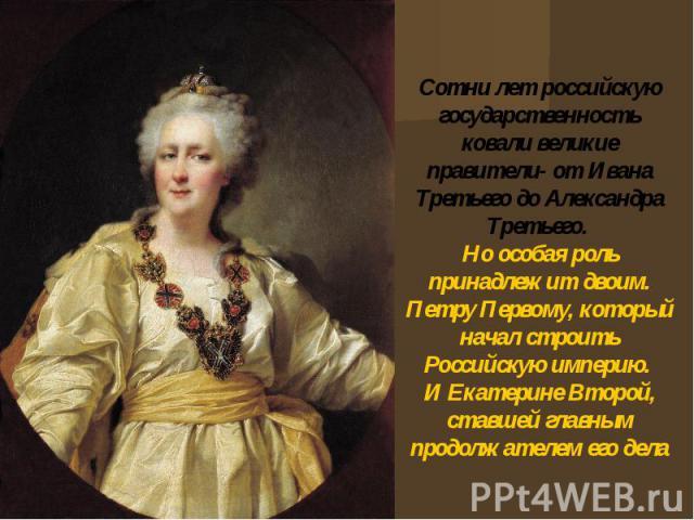Сотни лет российскую государственность ковали великие правители- от Ивана Третьего до Александра Третьего. Но особая роль принадлежит двоим. Петру Первому, который начал строить Российскую империю. И Екатерине Второй, ставшей главным продолжателем е…