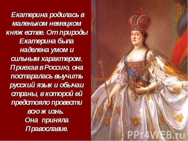Екатерина родилась в маленьком немецком княжестве. От природы Екатерина была наделена умом и сильным характером. Приехав в Россию, она постаралась выучить русский язык и обычаи страны, в которой ей предстояло провести всю жизнь. Она приняла Православие.