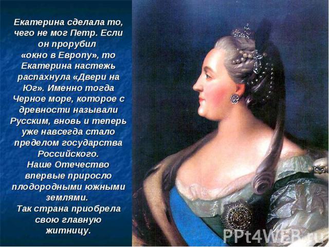 Екатерина сделала то, чего не мог Петр. Если он прорубил «окно в Европу», то Екатерина настежь распахнула «Двери на Юг». Именно тогда Черное море, которое с древности называли Русским, вновь и теперь уже навсегда стало пределом государства Российско…