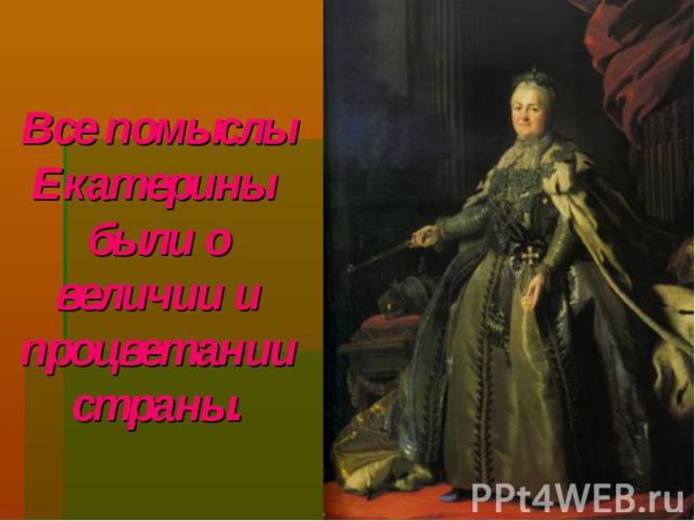 Все помыслы Екатерины были о величии и процветании страны.