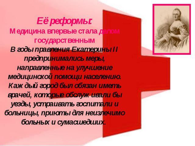 Её реформы:Медицина впервые стала делом государственнымВ годы правления Екатерины II предпринимались меры, направленные на улучшение медицинской помощи населению. Каждый город был обязан иметь врачей, которые обслуживали бы уезды, устраивать госпита…