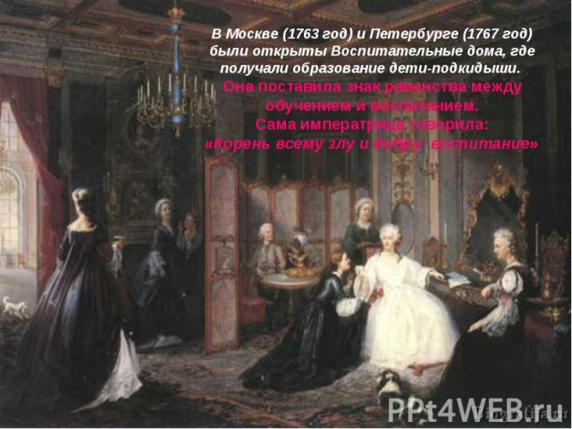 В Москве (1763 год) и Петербурге (1767 год) были открыты Воспитательные дома, где получали образование дети-подкидыши. Она поставила знак равенства между обучением и воспитанием.Сама императрица говорила:«Корень всему злу и добру- воспитание»