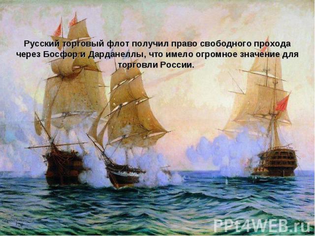 Русский торговый флот получил право свободного прохода через Босфор и Дарданеллы, что имело огромное значение для торговли России.