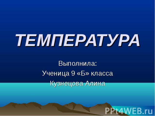 ТЕМПЕРАТУРА Выполнила:Ученица 9 «Б» классаКузнецова Алина