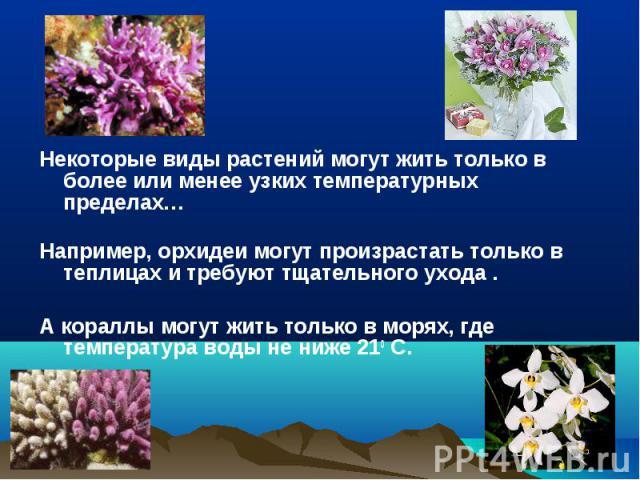 Некоторые виды растений могут жить только в более или менее узких температурных пределах…Например, орхидеи могут произрастать только в теплицах и требуют тщательного ухода .А кораллы могут жить только в морях, где температура воды не ниже 210 C.