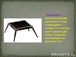 «Трапеция» – латинская форма греческого слова «трапедзион» – столик. От этого же