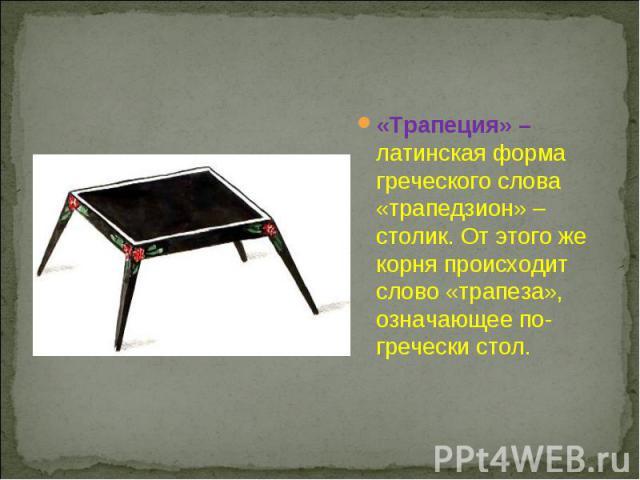 «Трапеция» – латинская форма греческого слова «трапедзион» – столик. От этого же корня происходит слово «трапеза», означающее по-гречески стол.
