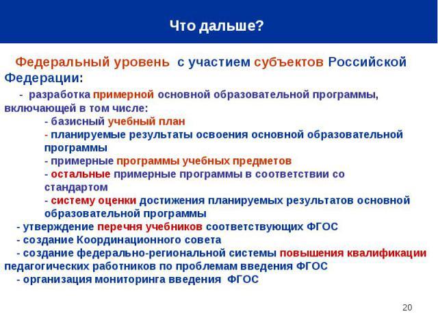 Что дальше? Федеральный уровень с участием субъектов Российской Федерации: - разработка примерной основной образовательной программы, включающей в том числе: - базисный учебный план - планируемые результаты освоения основной образовательной программ…