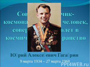 Советский лётчик-космонавт, первый человек, совершивший полет в космическое прос