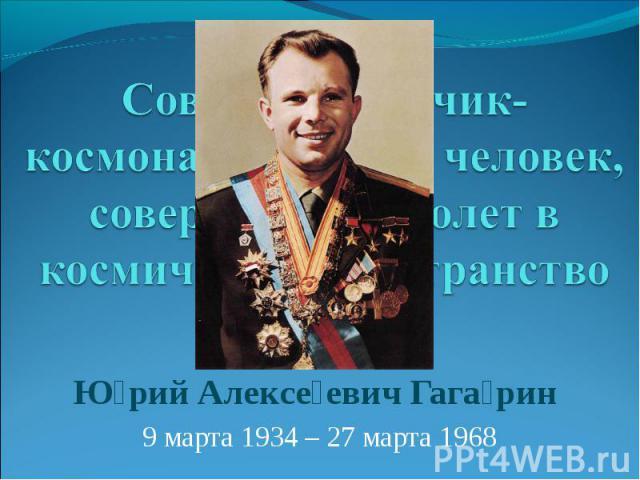 Советский лётчик-космонавт, первый человек, совершивший полет в космическое пространство Юрий Алексеевич Гагарин 9 марта 1934 – 27 марта 1968