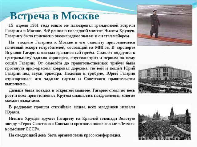 Встреча в Москве 15 апреля 1961 года никто не планировал грандиозной встречи Гагарина в Москве. Всё решил в последний момент Никита Хрущев. Гагарину было присвоено внеочередное звание и он стал майором. На подлёте Гагарина к Москве к его самолёту пр…