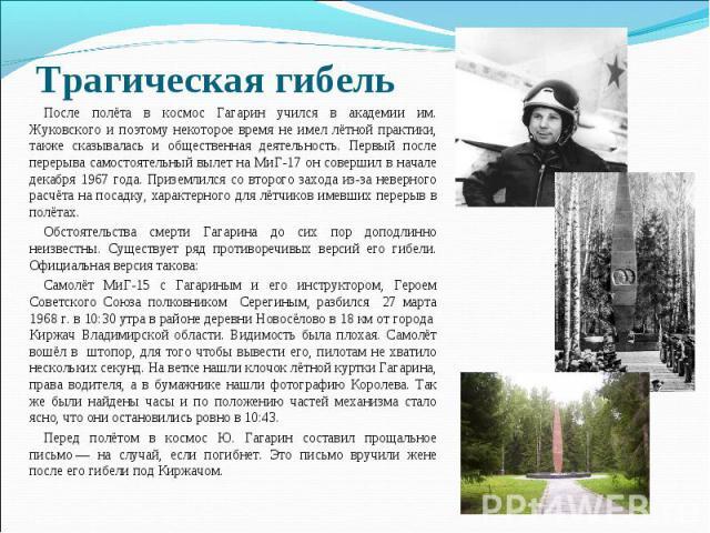 Трагическая гибель После полёта в космос Гагарин учился в академии им. Жуковского и поэтому некоторое время не имел лётной практики, также сказывалась и общественная деятельность. Первый после перерыва самостоятельный вылет на МиГ-17 он совершил в н…