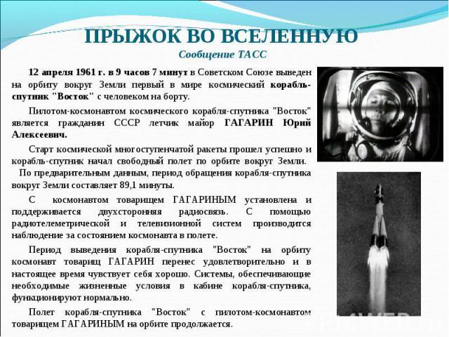 ПРЫЖОК ВО ВСЕЛЕННУЮ Сообщение ТАСС 12 апреля 1961 г. в 9 часов 7 минут в Советском Союзе выведен на орбиту вокруг Земли первый в мире космический корабль-спутник
