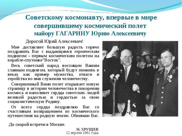 Советскому космонавту, впервые в мире совершившему космический полет майору ГАГАРИНУ Юрию Алексеевичу Дорогой Юрий Алексеевич! Мне доставляет большую радость горячо поздравить Вас с выдающимся героическим подвигом - первым космическим полетом на кор…