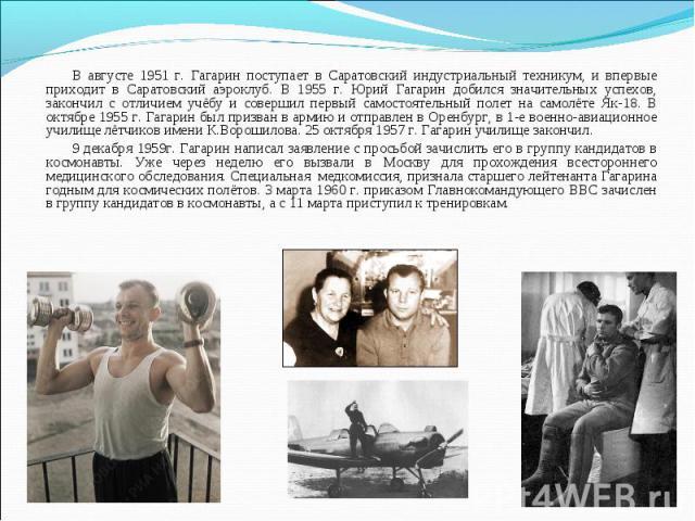 В августе 1951 г. Гагарин поступает в Саратовский индустриальный техникум, и впервые приходит в Саратовский аэроклуб. В 1955 г. Юрий Гагарин добился значительных успехов, закончил с отличием учёбу и совершил первый самостоятельный полет на самолёте …