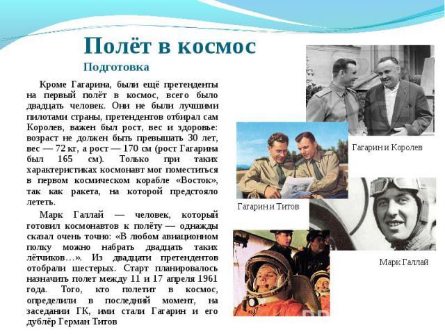 Полёт в космосПодготовка Кроме Гагарина, были ещё претенденты на первый полёт в космос, всего было двадцать человек. Они не были лучшими пилотами страны, претендентов отбирал сам Королев, важен был рост, вес и здоровье: возраст не должен быть превыш…