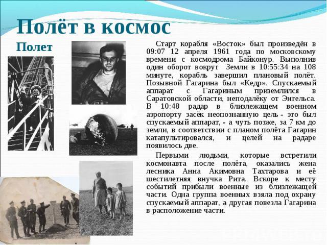 Полёт в космосПолет Старт корабля «Восток» был произведён в 09:07 12 апреля 1961 года по московскому времени с космодрома Байконур. Выполнив один оборот вокруг Земли в 10:55:34 на 108 минуте, корабль завершил плановый полёт. Позывной Гагарина был «К…
