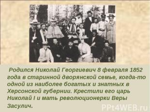 Родился Николай Георгиевич 8 февраля 1852 года в старинной дворянской семье, ког