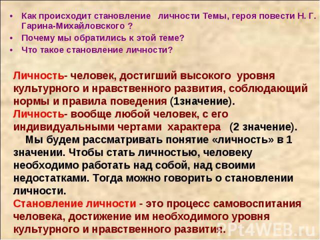 Как происходит становление личности Темы, героя повести Н. Г. Гарина-Михайловского ?Почему мы обратились к этой теме?Что такое становление личности? Личность- человек, достигший высокого уровня культурного и нравственного развития, соблюдающий нормы…