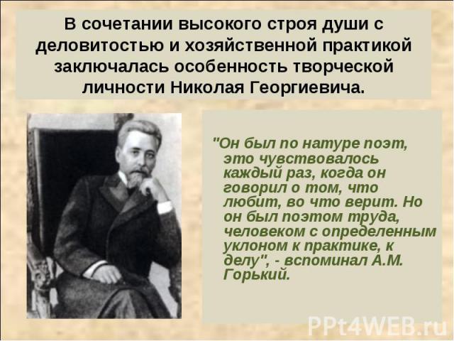 В сочетании высокого строя души с деловитостью и хозяйственной практикой заключалась особенность творческой личности Николая Георгиевича.