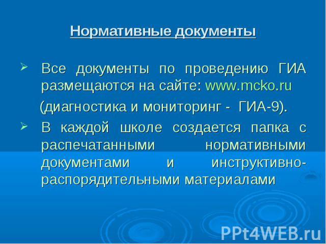 Нормативные документы Все документы по проведению ГИА размещаются на сайте: www.mcko.ru (диагностика и мониторинг - ГИА-9).В каждой школе создается папка с распечатанными нормативными документами и инструктивно-распорядительными материалами