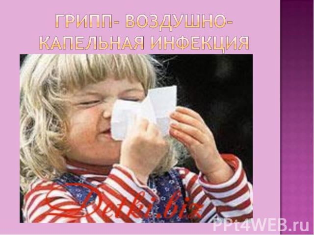 Грипп- воздушно-капельная инфекция