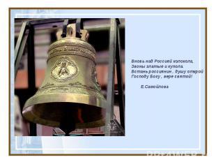 Вновь над Россией колокола, Звоны златые и купола. Встань россиянин , душу откро