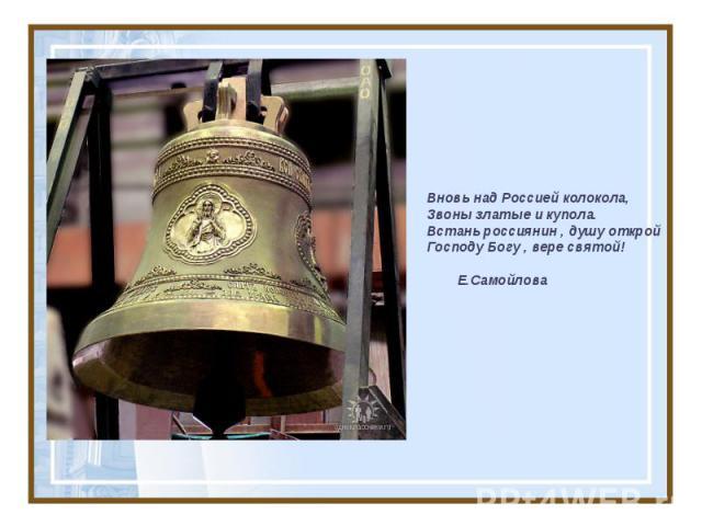 Вновь над Россией колокола, Звоны златые и купола. Встань россиянин , душу открой Господу Богу , вере святой! Е.Самойлова