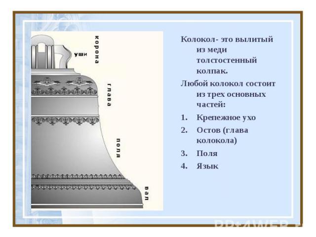 Колокол- это вылитый из меди толстостенный колпак.Любой колокол состоит из трех основных частей:Крепежное ухоОстов (глава колокола)ПоляЯзык