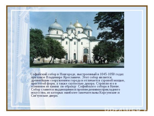 Софийский собор в Новгороде, выстроенный в 1045-1050 годах при князе Владимире Ярославиче. Этот собор является древнейшим сооружением города и отличается суровой мощью, простотой форм, а также скупостью декора. Строили его в основном из камня по обр…