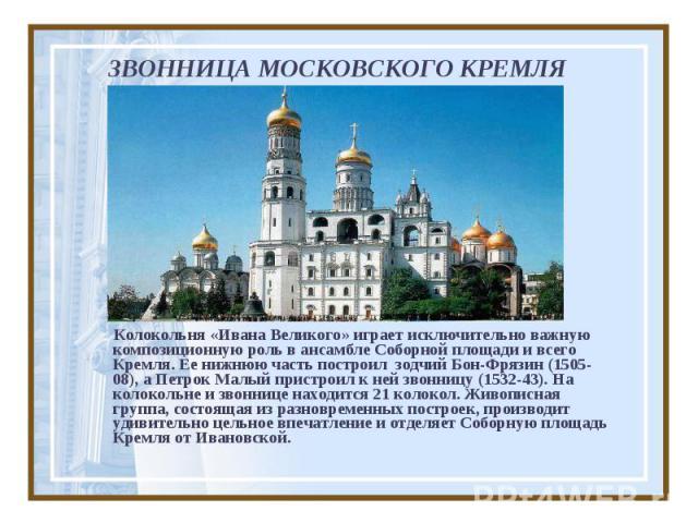 ЗВОННИЦА МОСКОВСКОГО КРЕМЛЯ Колокольня «Ивана Великого» играет исключительно важную композиционную роль в ансамбле Соборной площади и всего Кремля. Ее нижнюю часть построил зодчий Бон-Фрязин (1505-08), а Петрок Малый пристроил к ней звонницу (1532-4…