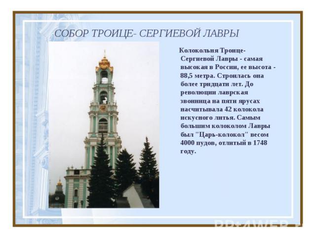 СОБОР ТРОИЦЕ- СЕРГИЕВОЙ ЛАВРЫ Колокольня Троице-Сергиевой Лавры - самая высокая в России, ее высота - 88,5 метра. Строилась она более тридцати лет. До революции лаврская звонница на пяти ярусах насчитывала 42 колокола искусного литья. Самым большим …