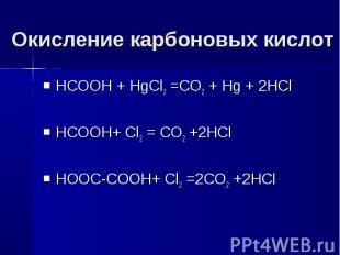 Окисление карбоновых кислот НСООН + HgCl2 =CO2 + Hg + 2HClHCOOH+ Cl2 = CO2 +2HCl
