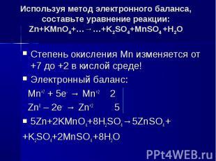 Используя метод электронного баланса, составьте уравнение pеакции:Zn+KMnO4+…→…+K