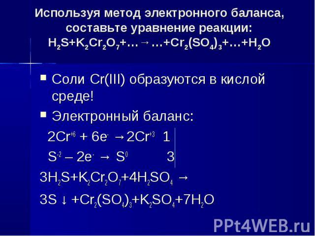 Используя метод электронного баланса, составьте уравнение pеакции: H2S+K2Cr2O7+…→…+Cr2(SO4)3+…+H2O Соли Cr(III) образуются в кислой среде!Электронный баланс: 2Cr+6 + 6e- →2Cr+3 1 S-2 – 2e- → S0 33H2S+K2Cr2O7+4H2SO4 →3S ↓ +Cr2(SO4)3+K2SO4+7H2O