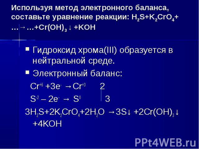 Используя метод электронного баланса, составьте уравнение pеакции: H2S+K2CrO4+…→…+Cr(OH)3 ↓ +KOH Гидроксид хрома(III) образуется в нейтральной среде.Электронный баланс: Cr+6 +3e- →Cr+3 2 S-2 – 2e- → S0 33H2S+2K2CrO4+2H2O →3S↓ +2Cr(OH)3 ↓ +4KOH