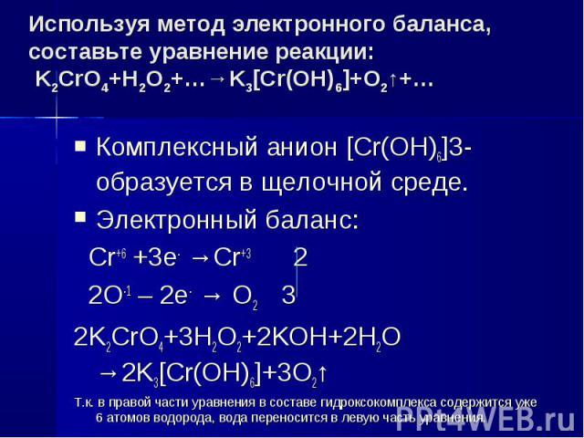 Используя метод электронного баланса, составьте уравнение pеакции: K2CrO4+H2O2+…→K3[Cr(OH)6]+O2↑+… Комплексный анион [Cr(OH)6]3- образуется в щелочной среде.Электронный баланс: Cr+6 +3e- →Cr+3 2 2O-1 – 2e- → O2 32K2CrO4+3H2O2+2KOH+2H2O →2K3[Cr(OH)6]…