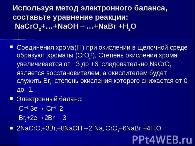 Используя метод электронного баланса, составьте уравнение pеакции: NaCrO2+…+NaOH→…+NaBr +H2O Соединения хрома(III) при окислении в щелочной среде образуют хроматы (CrO42-). Степень окисления хрома увеличивается от +3 до +6, следовательно NaCrO2 явля…